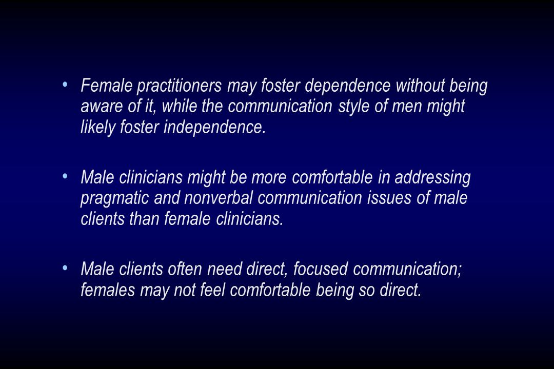Female practitioners may foster dependence without being aware of it, while the communication style of men might likely foster independence. Male clin