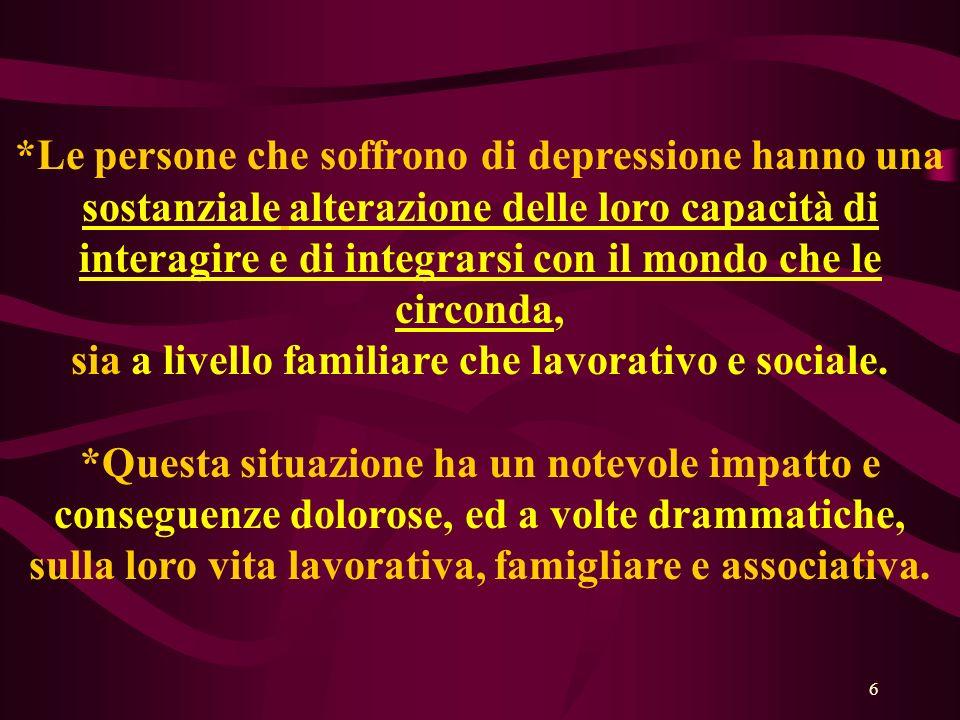 6 *Le persone che soffrono di depressione hanno una sostanziale alterazione delle loro capacità di interagire e di integrarsi con il mondo che le circonda, sia a livello familiare che lavorativo e sociale.