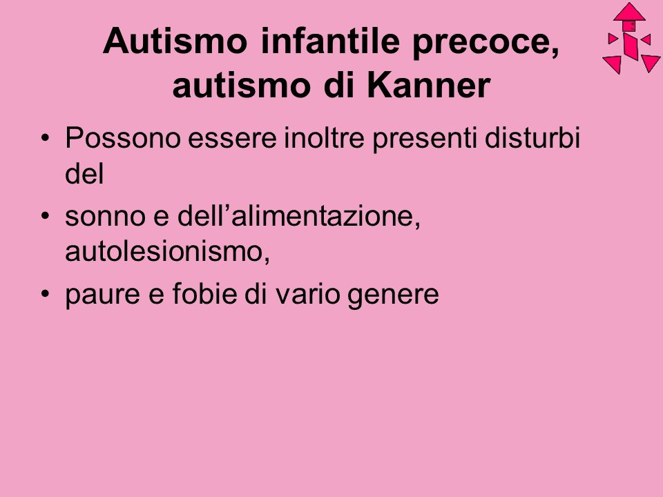 Autismo infantile precoce, autismo di Kanner Possono essere inoltre presenti disturbi del sonno e dellalimentazione, autolesionismo, paure e fobie di