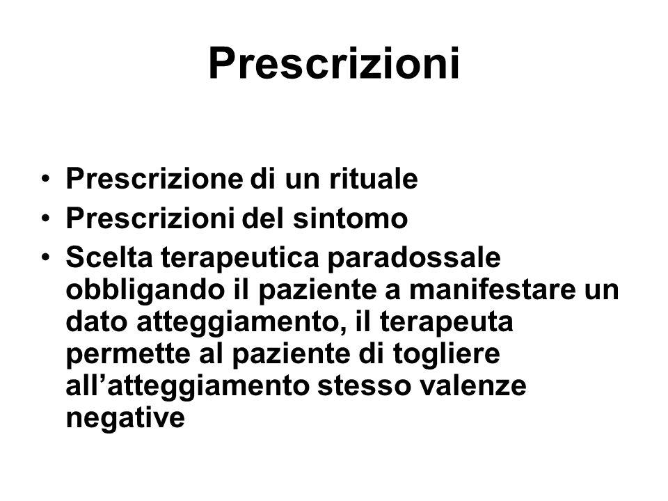 Prescrizioni Prescrizione di un rituale Prescrizioni del sintomo Scelta terapeutica paradossale obbligando il paziente a manifestare un dato atteggiam