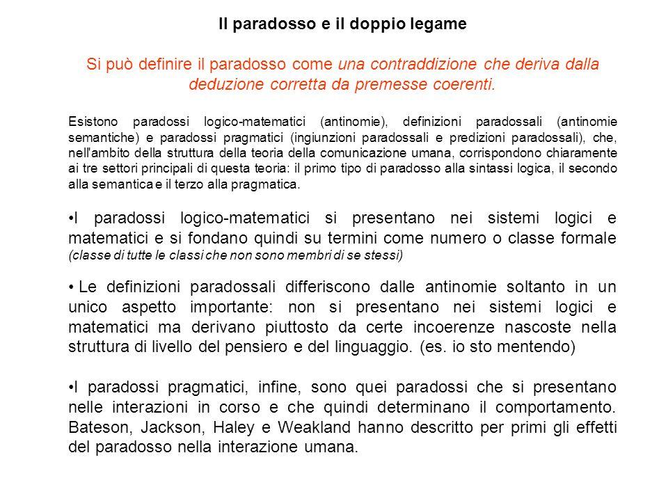 Il paradosso e il doppio legame Si può definire il paradosso come una contraddizione che deriva dalla deduzione corretta da premesse coerenti. Esiston