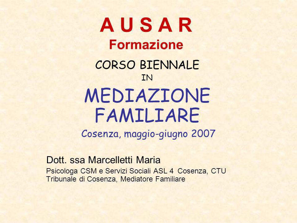 A U S A R Formazione CORSO BIENNALE IN MEDIAZIONE FAMILIARE Cosenza, maggio-giugno 2007 Dott. ssa Marcelletti Maria Psicologa CSM e Servizi Sociali AS