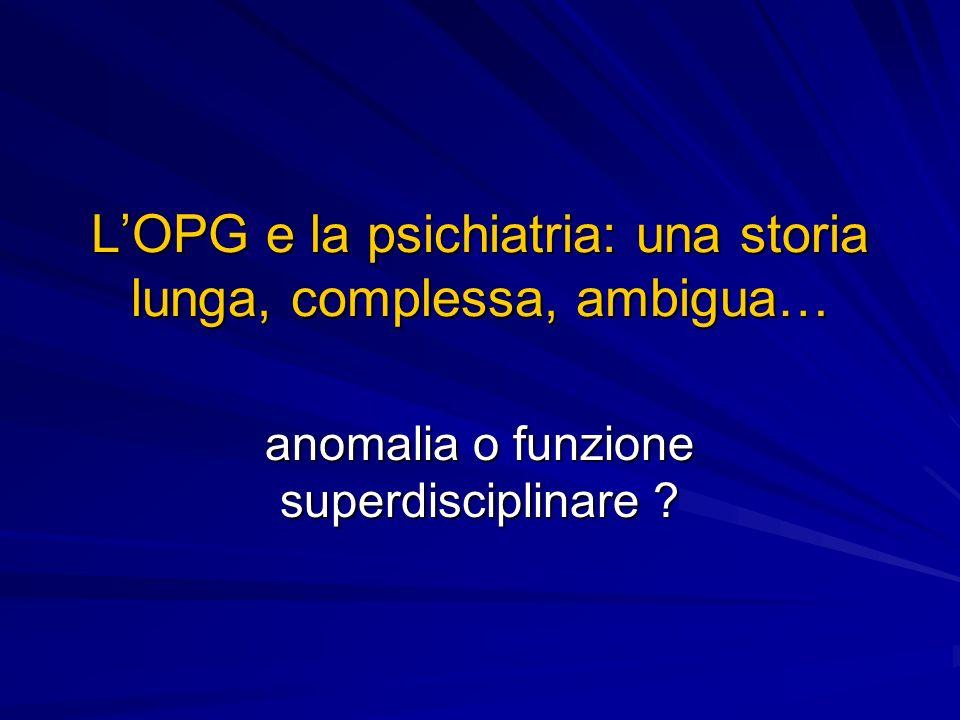 LOPG e la psichiatria: una storia lunga, complessa, ambigua… anomalia o funzione superdisciplinare ?