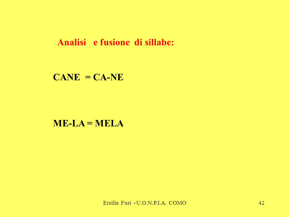 Ersilia Fusi - U.O.N.P.I.A. COMO42 Analisi e fusione di sillabe: CANE = CA-NE ME-LA = MELA