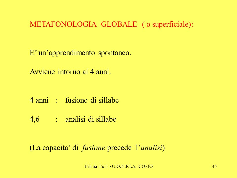 Ersilia Fusi - U.O.N.P.I.A. COMO45 METAFONOLOGIA GLOBALE ( o superficiale): E unapprendimento spontaneo. Avviene intorno ai 4 anni. 4 anni : fusione d