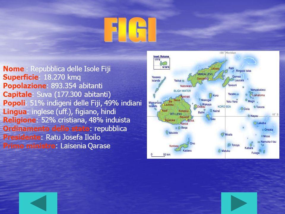 Nome : Repubblica delle Isole Fiji Superficie: 18.270 kmq Popolazione: 893.354 abitanti Capitale: Suva (177.300 abitanti) Popoli: 51% indigeni delle Fiji, 49% indiani Lingua: inglese (uff.), figiano, hindi Religione: 52% cristiana, 48% induista Ordinamento dello stato: repubblica Presidente: Ratu Josefa Iloilo Primo ministro: Laisenia Qarase