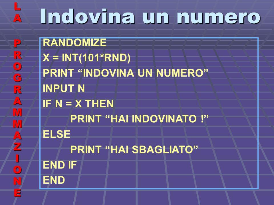 Indovina un numero LALA PROGRAMMAZIONE PROGRAMMAZIONELALA PROGRAMMAZIONE PROGRAMMAZIONE RANDOMIZE X = INT(101*RND) PRINT INDOVINA UN NUMERO INPUT N IF N = X THEN PRINT HAI INDOVINATO .