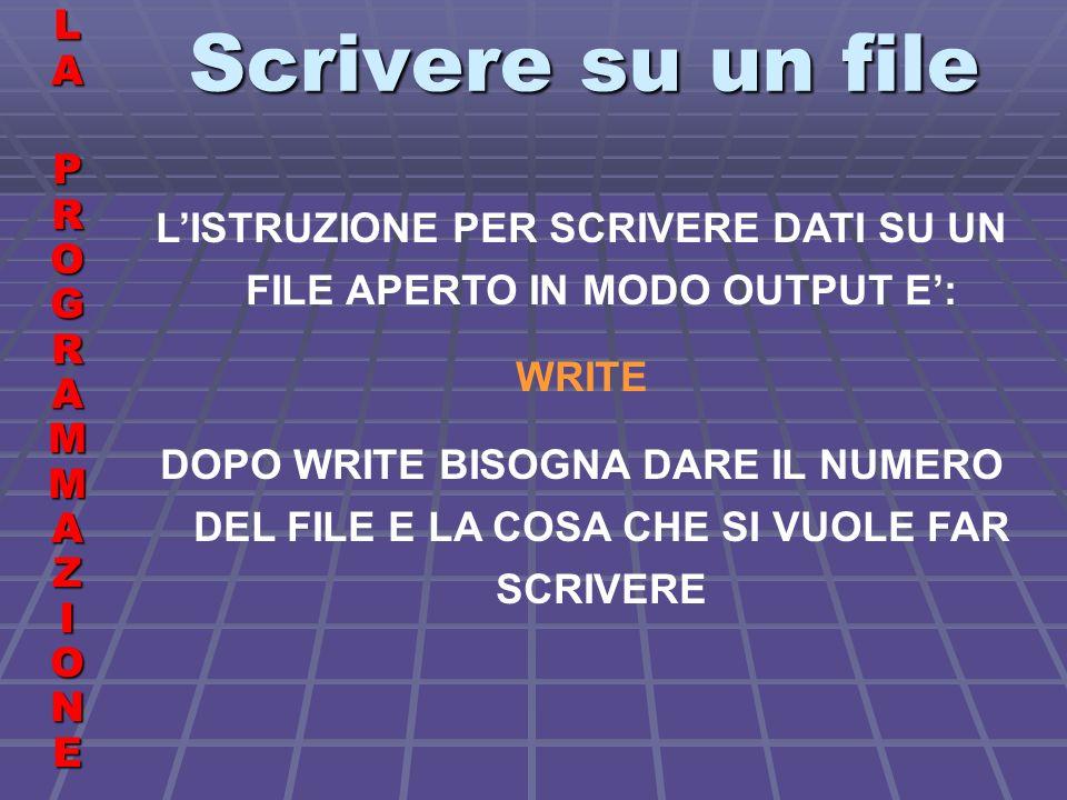 Scrivere su un file LALA PROGRAMMAZIONE PROGRAMMAZIONELALA PROGRAMMAZIONE PROGRAMMAZIONE LISTRUZIONE PER SCRIVERE DATI SU UN FILE APERTO IN MODO OUTPUT E: WRITE DOPO WRITE BISOGNA DARE IL NUMERO DEL FILE E LA COSA CHE SI VUOLE FAR SCRIVERE