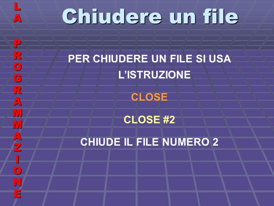 Chiudere un file LALA PROGRAMMAZIONE PROGRAMMAZIONELALA PROGRAMMAZIONE PROGRAMMAZIONE PER CHIUDERE UN FILE SI USA LISTRUZIONE CLOSE CLOSE #2 CHIUDE IL FILE NUMERO 2
