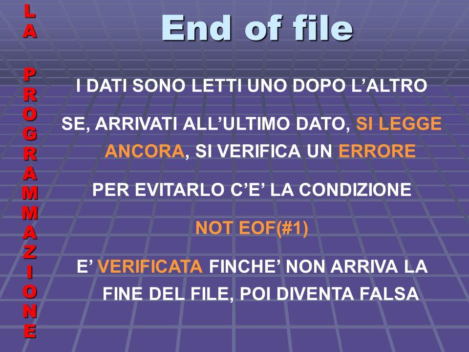 End of file LALA PROGRAMMAZIONE PROGRAMMAZIONELALA PROGRAMMAZIONE PROGRAMMAZIONE I DATI SONO LETTI UNO DOPO LALTRO SE, ARRIVATI ALLULTIMO DATO, SI LEGGE ANCORA, SI VERIFICA UN ERRORE PER EVITARLO CE LA CONDIZIONE NOT EOF(#1) E VERIFICATA FINCHE NON ARRIVA LA FINE DEL FILE, POI DIVENTA FALSA