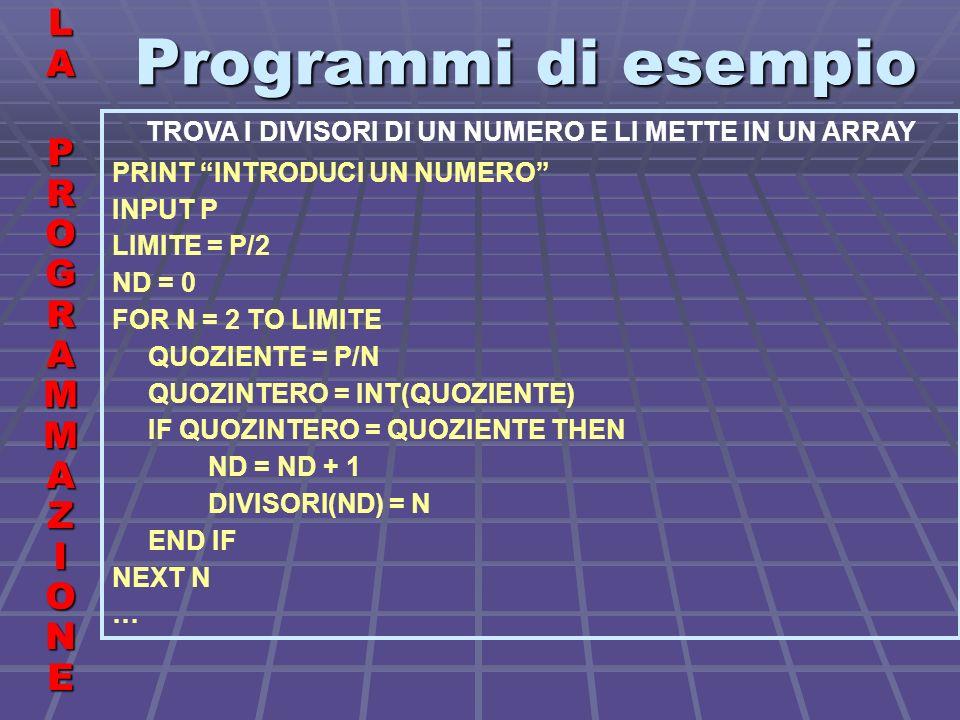 Programmi di esempio LALA PROGRAMMAZIONE PROGRAMMAZIONELALA PROGRAMMAZIONE PROGRAMMAZIONE TROVA I DIVISORI DI UN NUMERO E LI METTE IN UN ARRAY PRINT INTRODUCI UN NUMERO INPUT P LIMITE = P/2 ND = 0 FOR N = 2 TO LIMITE QUOZIENTE = P/N QUOZINTERO = INT(QUOZIENTE) IF QUOZINTERO = QUOZIENTE THEN ND = ND + 1 DIVISORI(ND) = N END IF NEXT N …