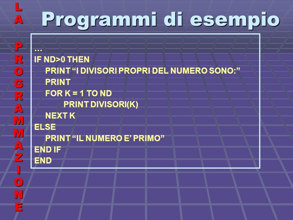 Programmi di esempio LALA PROGRAMMAZIONE PROGRAMMAZIONELALA PROGRAMMAZIONE PROGRAMMAZIONE … IF ND>0 THEN PRINT I DIVISORI PROPRI DEL NUMERO SONO: PRINT FOR K = 1 TO ND PRINT DIVISORI(K) NEXT K ELSE PRINT IL NUMERO E PRIMO END IF END