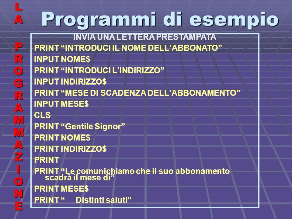 Programmi di esempio LALA PROGRAMMAZIONE PROGRAMMAZIONELALA PROGRAMMAZIONE PROGRAMMAZIONE INVIA UNA LETTERA PRESTAMPATA PRINT INTRODUCI IL NOME DELLABBONATO INPUT NOME$ PRINT INTRODUCI LINDIRIZZO INPUT INDIRIZZO$ PRINT MESE DI SCADENZA DELLABBONAMENTO INPUT MESE$ CLS PRINT Gentile Signor PRINT NOME$ PRINT INDIRIZZO$ PRINT PRINT Le comunichiamo che il suo abbonamento scadrà il mese di PRINT MESE$ PRINT Distinti saluti