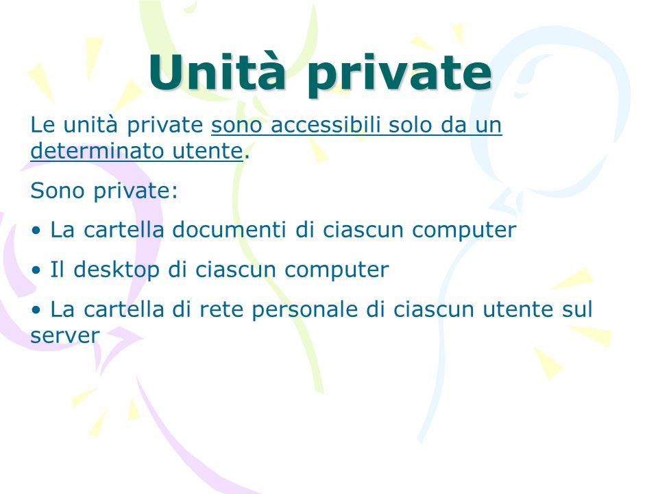 Unità private Le unità private sono accessibili solo da un determinato utente. Sono private: La cartella documenti di ciascun computer Il desktop di c