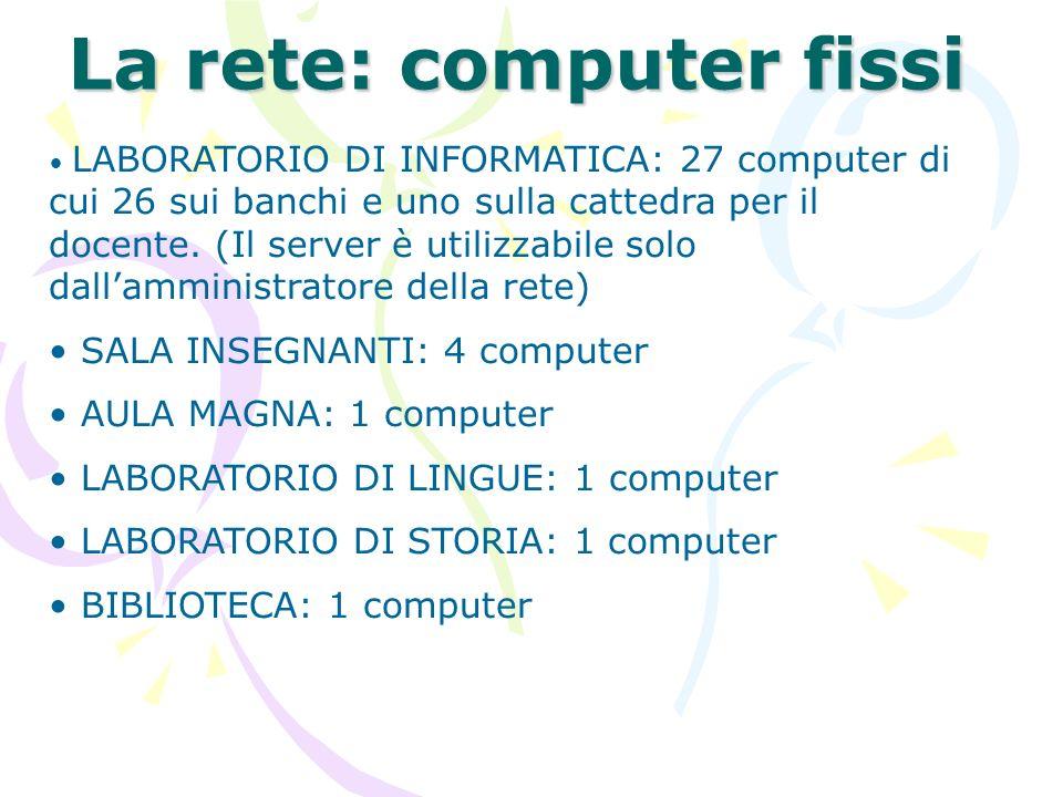La rete: computer fissi LABORATORIO DI INFORMATICA: 27 computer di cui 26 sui banchi e uno sulla cattedra per il docente. (Il server è utilizzabile so