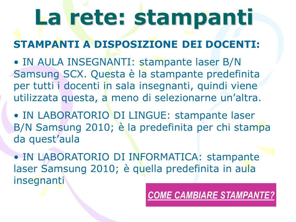 La rete: stampanti STAMPANTI A DISPOSIZIONE DEI DOCENTI: IN AULA INSEGNANTI: stampante laser B/N Samsung SCX. Questa è la stampante predefinita per tu