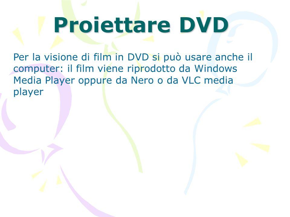 Proiettare DVD Per la visione di film in DVD si può usare anche il computer: il film viene riprodotto da Windows Media Player oppure da Nero o da VLC
