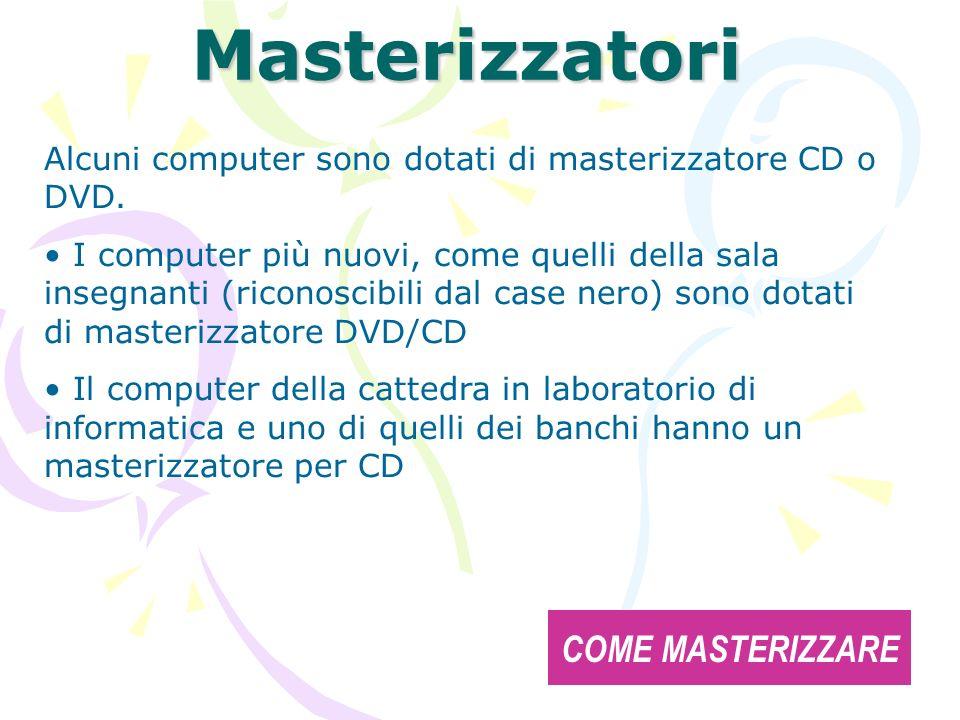 Masterizzatori Alcuni computer sono dotati di masterizzatore CD o DVD. I computer più nuovi, come quelli della sala insegnanti (riconoscibili dal case