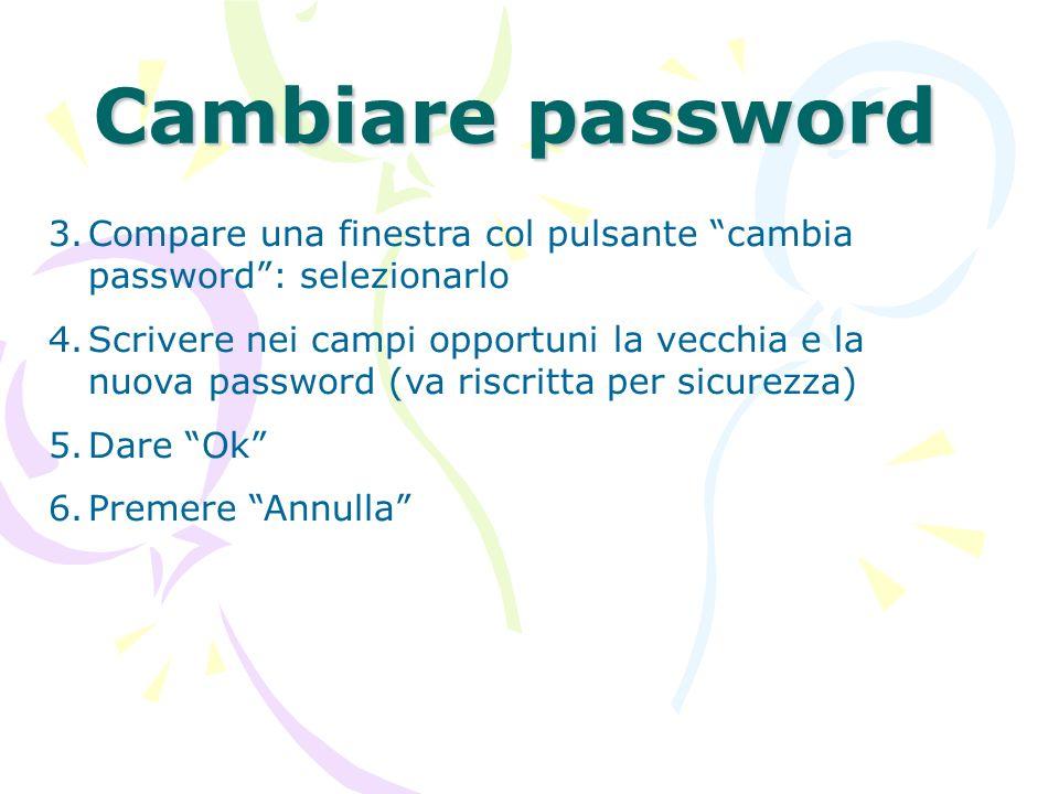 Cambiare password 3.Compare una finestra col pulsante cambia password: selezionarlo 4.Scrivere nei campi opportuni la vecchia e la nuova password (va