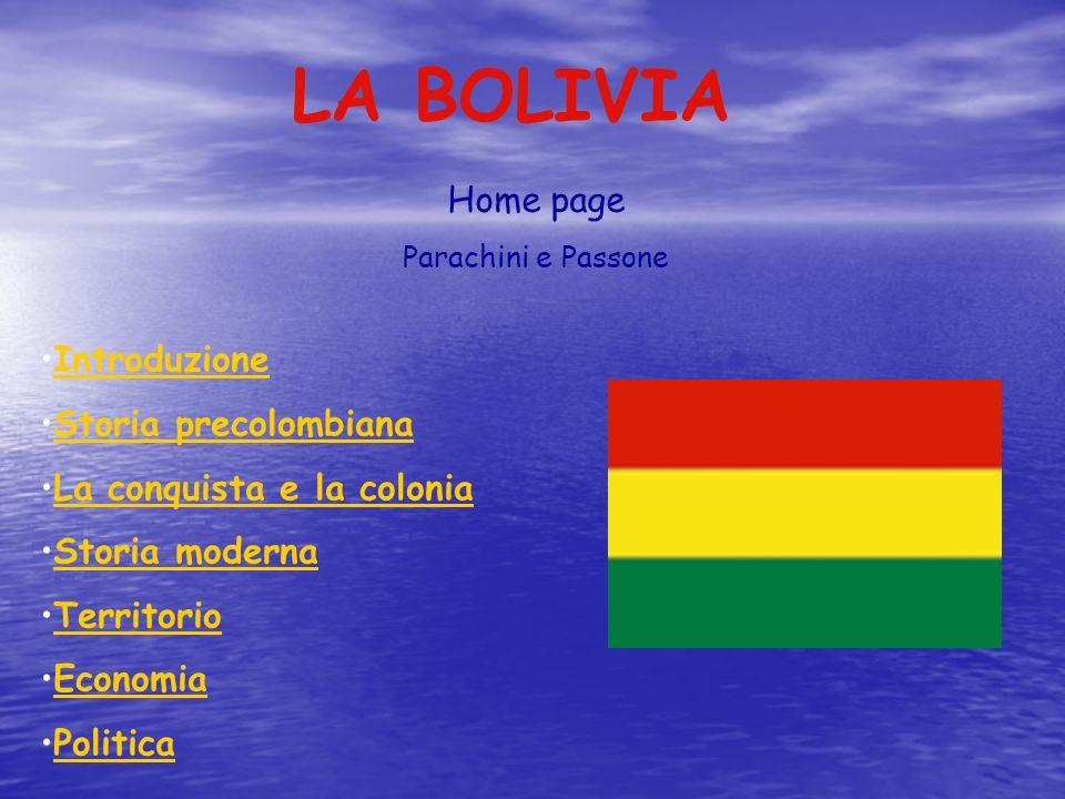 LA BOLIVIA Home page Parachini e Passone Introduzione Storia precolombiana La conquista e la colonia Storia moderna Territorio Economia Politica