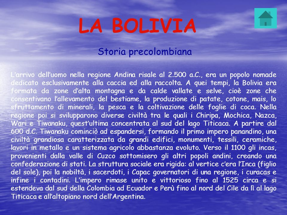 LA BOLIVIA Storia precolombiana Larrivo delluomo nella regione Andina risale al 2.500 a.C., era un popolo nomade dedicato esclusivamente alla caccia e