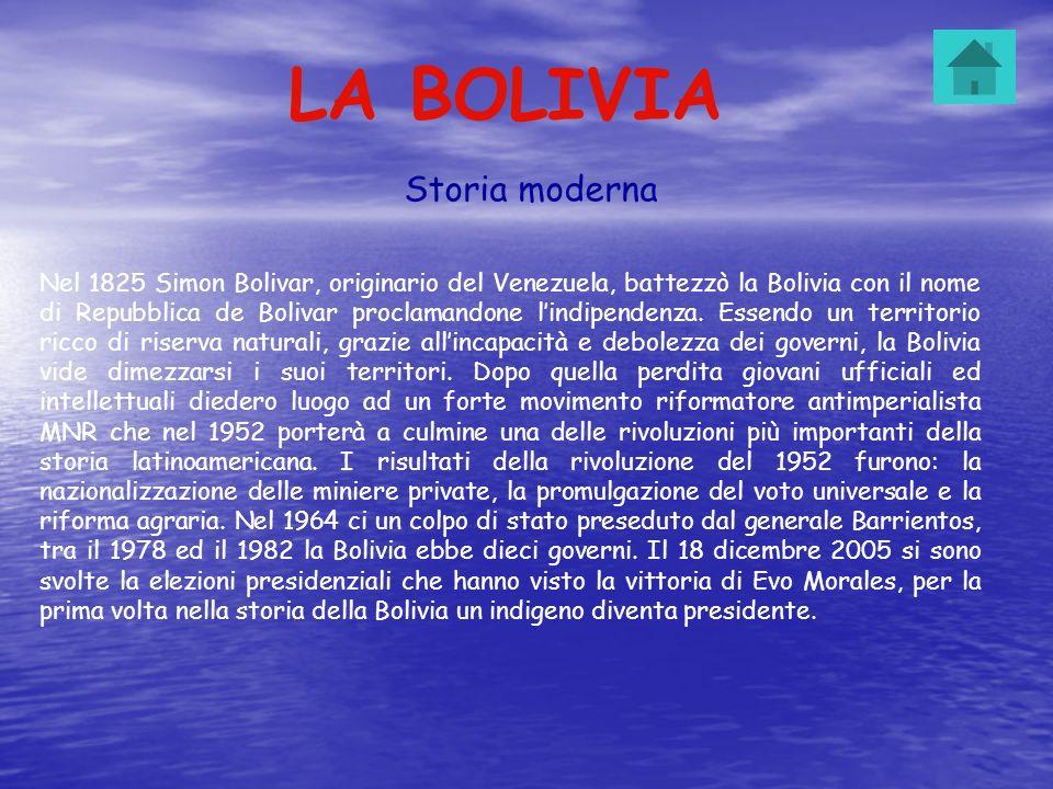 LA BOLIVIA Storia moderna Nel 1825 Simon Bolivar, originario del Venezuela, battezzò la Bolivia con il nome di Repubblica de Bolivar proclamandone lin