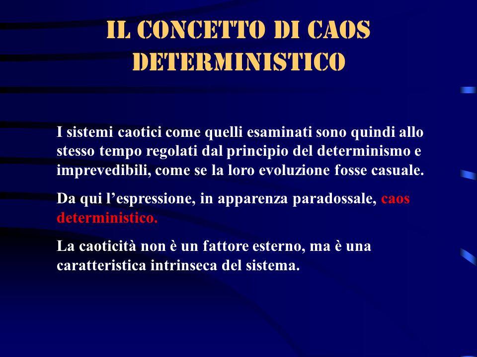 Il concetto di caos deterministico I sistemi caotici come quelli esaminati sono quindi allo stesso tempo regolati dal principio del determinismo e imp