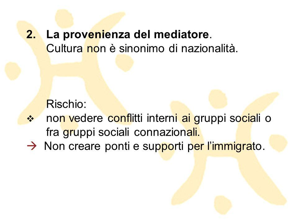 2.La provenienza del mediatore. Cultura non è sinonimo di nazionalità. Rischio: non vedere conflitti interni ai gruppi sociali o fra gruppi sociali co