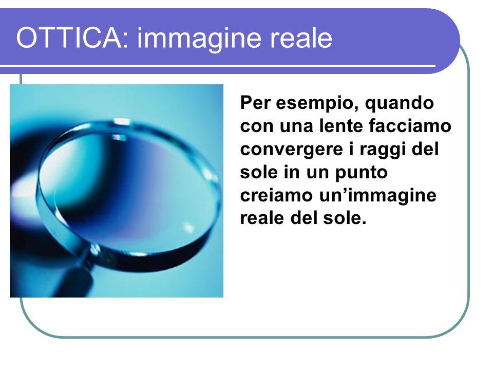 OTTICA: immagine reale Per esempio, quando con una lente facciamo convergere i raggi del sole in un punto creiamo unimmagine reale del sole.
