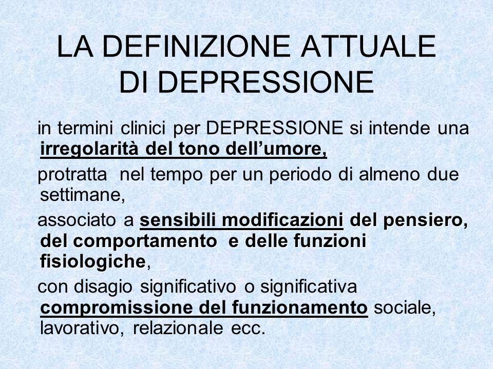 LA DEFINIZIONE ATTUALE DI DEPRESSIONE in termini clinici per DEPRESSIONE si intende una irregolarità del tono dellumore, protratta nel tempo per un pe