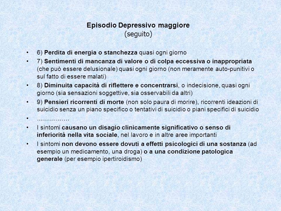 Episodio Depressivo maggiore (seguito) 6) Perdita di energia o stanchezza quasi ogni giorno 7) Sentimenti di mancanza di valore o di colpa eccessiva o