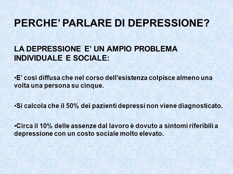 PERCHE PARLARE DI DEPRESSIONE? LA DEPRESSIONE E UN AMPIO PROBLEMA INDIVIDUALE E SOCIALE: E così diffusa che nel corso dell'esistenza colpisce almeno u