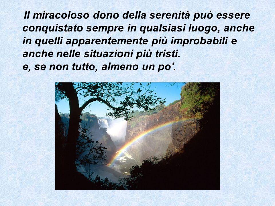 Il miracoloso dono della serenità può essere conquistato sempre in qualsiasi luogo, anche in quelli apparentemente più improbabili e anche nelle situa
