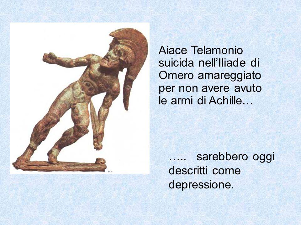 Aiace Telamonio suicida nellIliade di Omero amareggiato per non avere avuto le armi di Achille… ….. sarebbero oggi descritti come depressione.