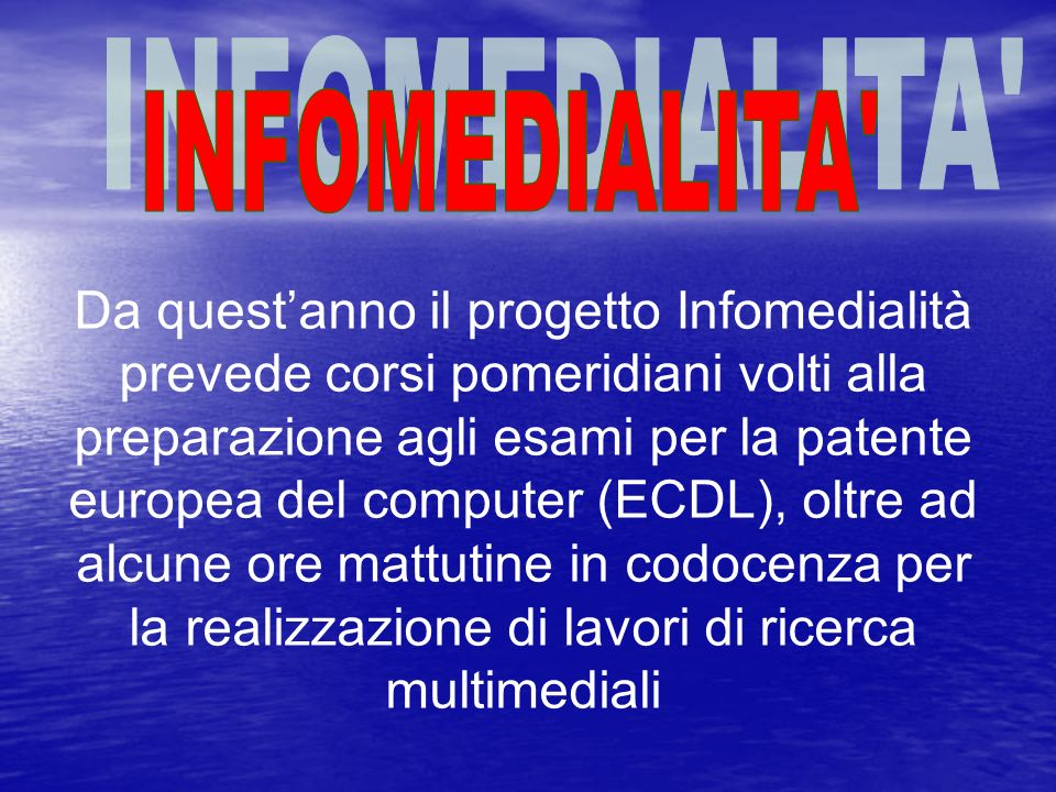 Da questanno il progetto Infomedialità prevede corsi pomeridiani volti alla preparazione agli esami per la patente europea del computer (ECDL), oltre