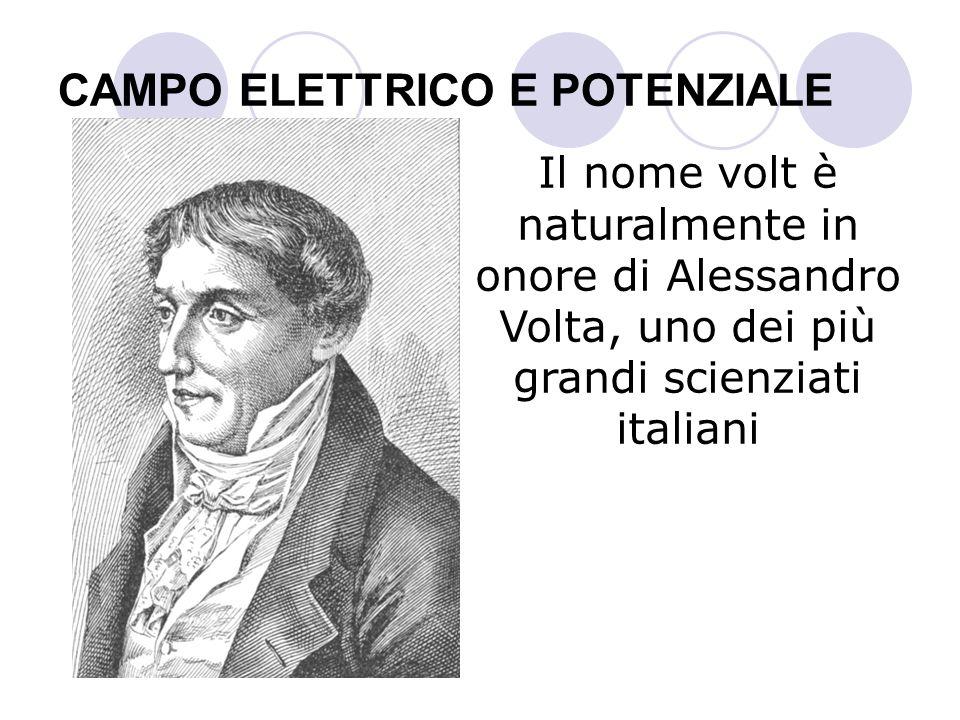CAMPO ELETTRICO E POTENZIALE Il nome volt è naturalmente in onore di Alessandro Volta, uno dei più grandi scienziati italiani