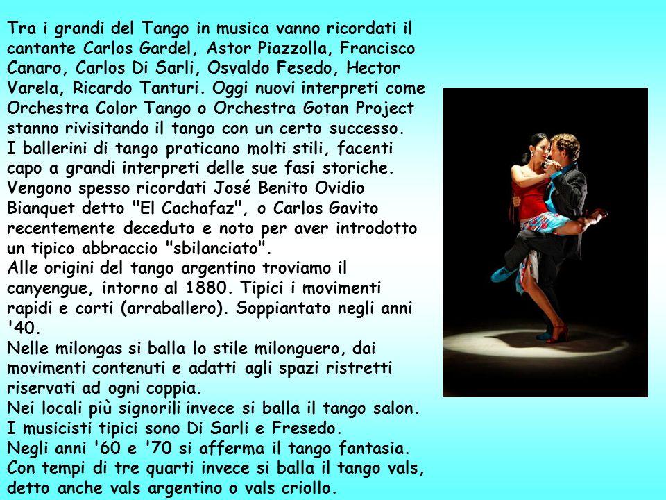 Tra i grandi del Tango in musica vanno ricordati il cantante Carlos Gardel, Astor Piazzolla, Francisco Canaro, Carlos Di Sarli, Osvaldo Fesedo, Hector Varela, Ricardo Tanturi.