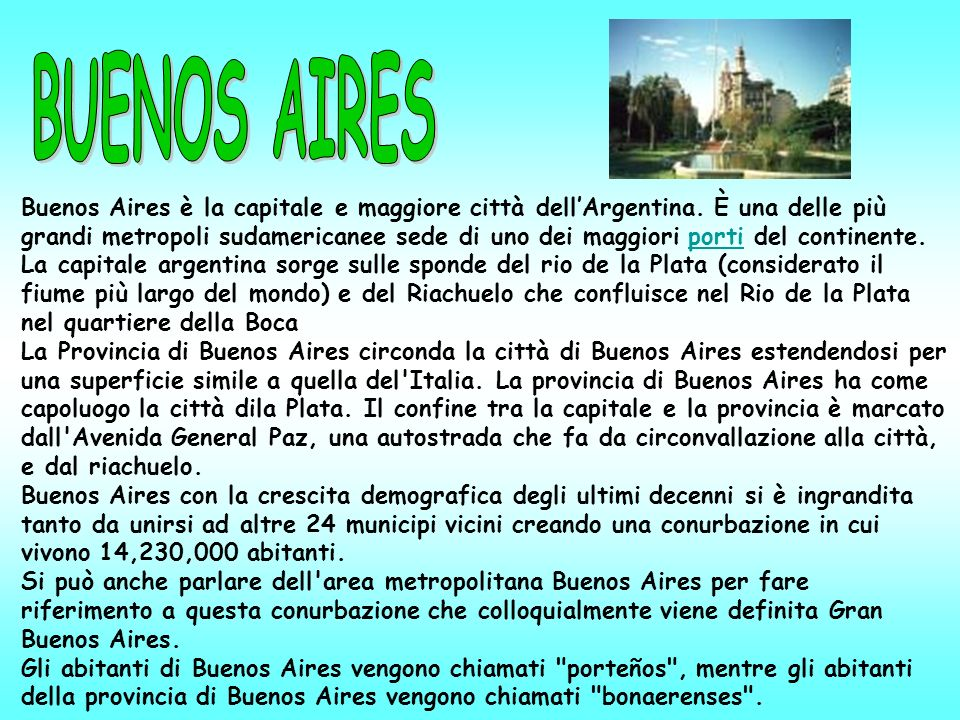 Buenos Aires è la capitale e maggiore città dellArgentina. È una delle più grandi metropoli sudamericanee sede di uno dei maggiori porti del continent
