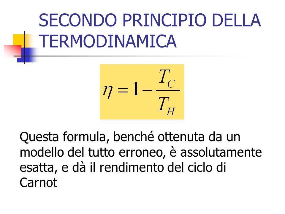 SECONDO PRINCIPIO DELLA TERMODINAMICA Questa formula, benché ottenuta da un modello del tutto erroneo, è assolutamente esatta, e dà il rendimento del