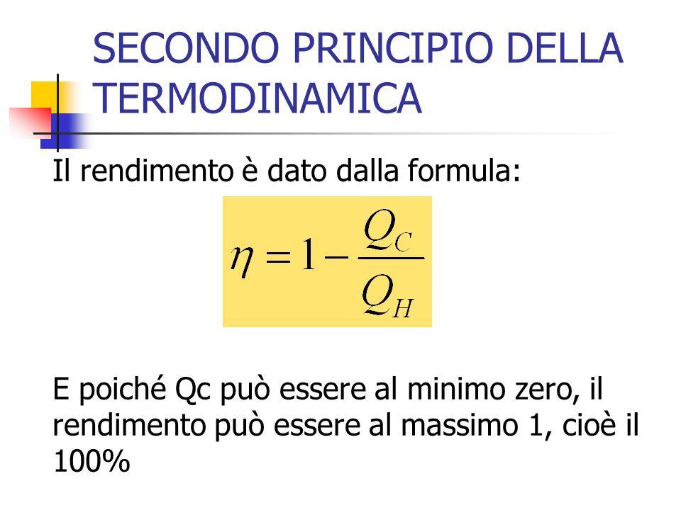 SECONDO PRINCIPIO DELLA TERMODINAMICA Il rendimento è dato dalla formula: E poiché Qc può essere al minimo zero, il rendimento può essere al massimo 1