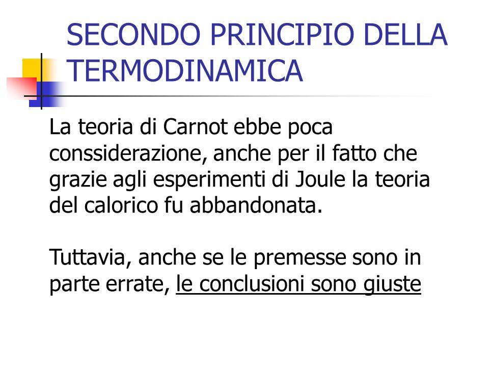 SECONDO PRINCIPIO DELLA TERMODINAMICA La teoria di Carnot ebbe poca conssiderazione, anche per il fatto che grazie agli esperimenti di Joule la teoria