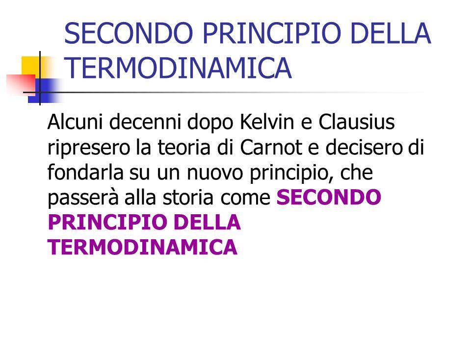 SECONDO PRINCIPIO DELLA TERMODINAMICA Alcuni decenni dopo Kelvin e Clausius ripresero la teoria di Carnot e decisero di fondarla su un nuovo principio