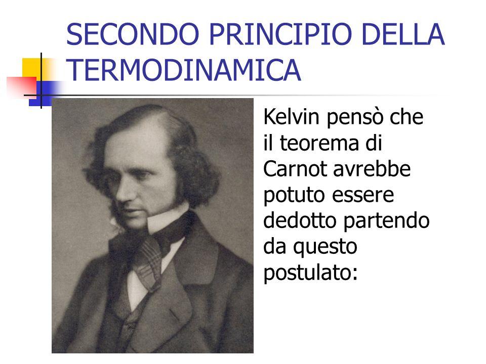 SECONDO PRINCIPIO DELLA TERMODINAMICA Kelvin pensò che il teorema di Carnot avrebbe potuto essere dedotto partendo da questo postulato: