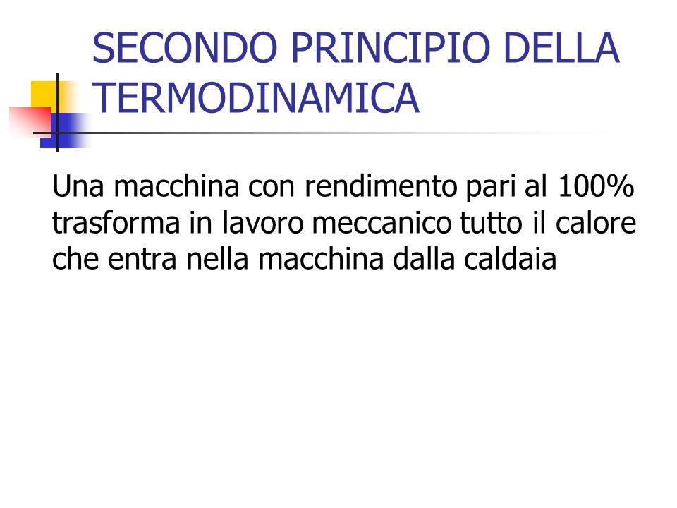 SECONDO PRINCIPIO DELLA TERMODINAMICA Una macchina con rendimento pari al 100% trasforma in lavoro meccanico tutto il calore che entra nella macchina