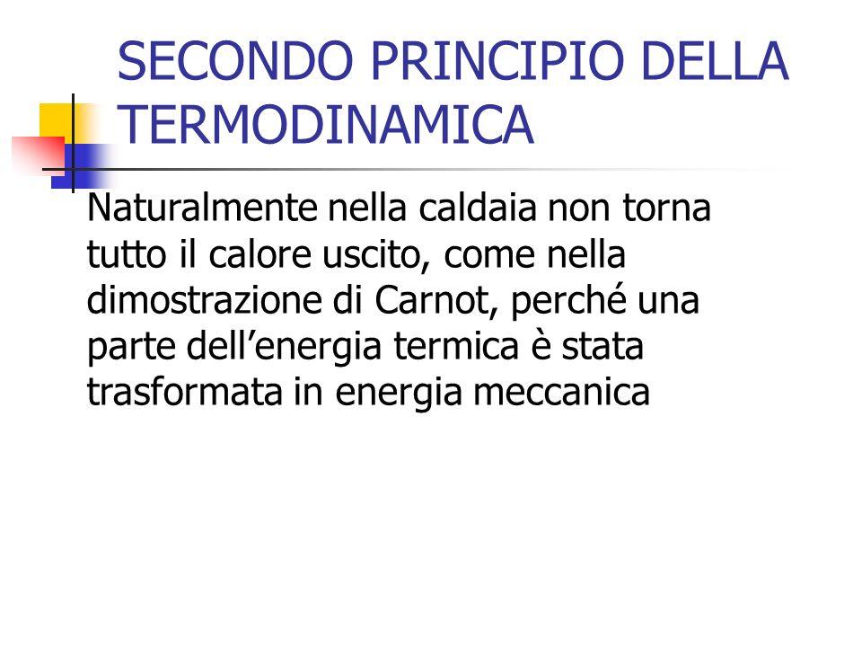 SECONDO PRINCIPIO DELLA TERMODINAMICA Naturalmente nella caldaia non torna tutto il calore uscito, come nella dimostrazione di Carnot, perché una part