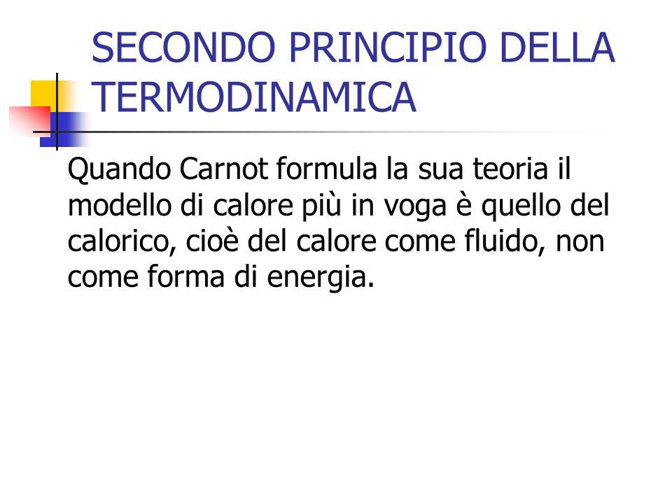 SECONDO PRINCIPIO DELLA TERMODINAMICA Quando Carnot formula la sua teoria il modello di calore più in voga è quello del calorico, cioè del calore come