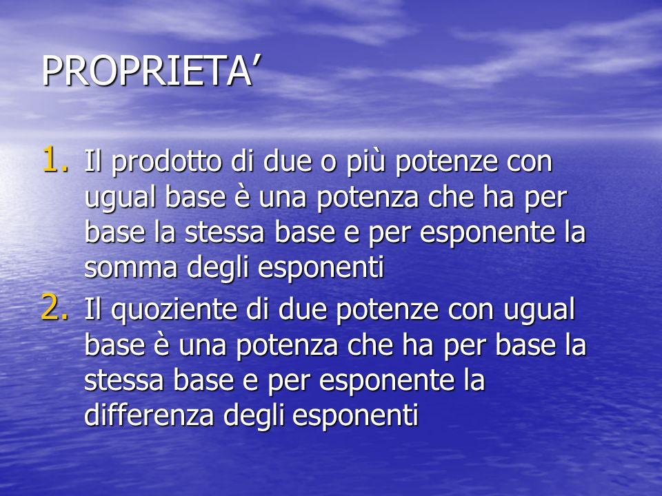 PROPRIETA 1. Il prodotto di due o più potenze con ugual base è una potenza che ha per base la stessa base e per esponente la somma degli esponenti 2.