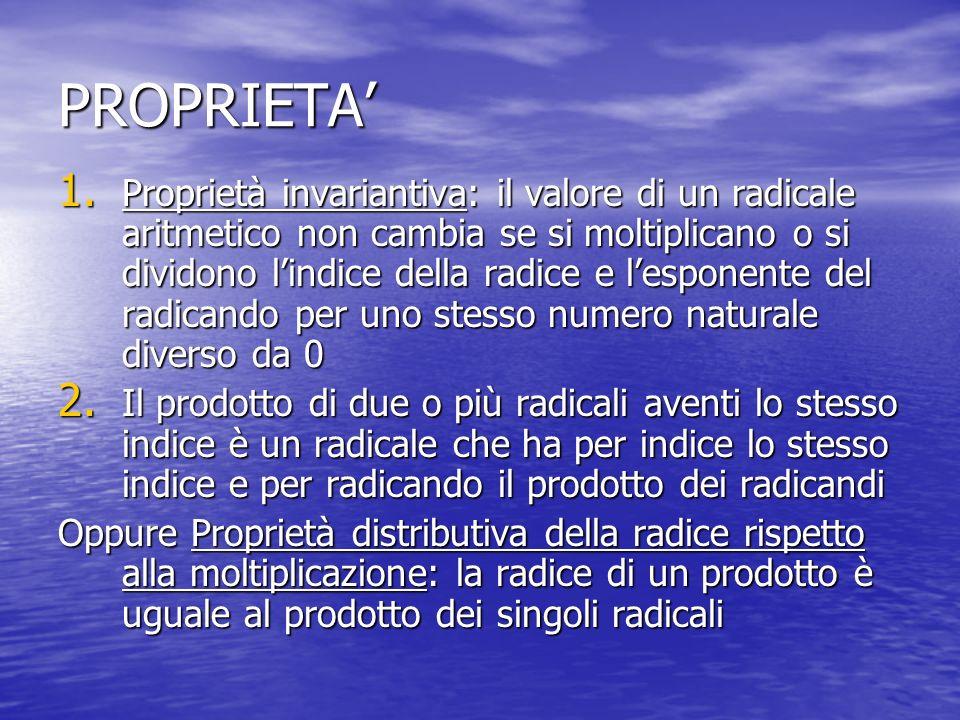 PROPRIETA 1. Proprietà invariantiva: il valore di un radicale aritmetico non cambia se si moltiplicano o si dividono lindice della radice e lesponente