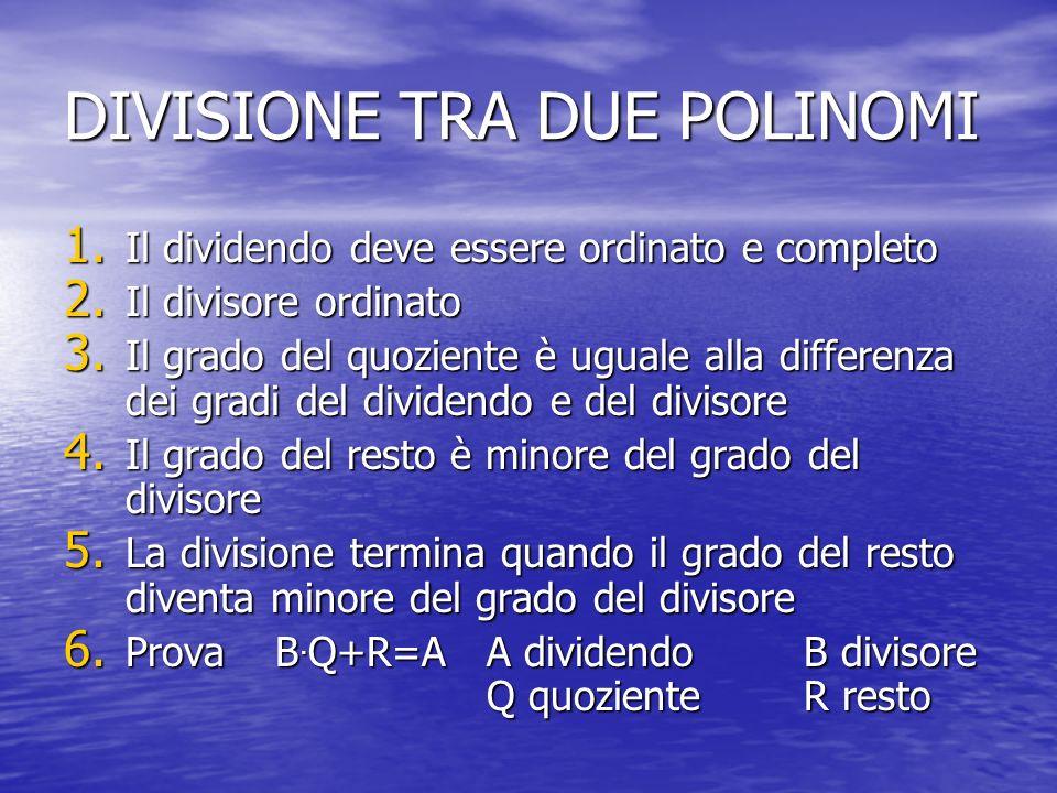 DIVISIONE TRA DUE POLINOMI 1. Il dividendo deve essere ordinato e completo 2. Il divisore ordinato 3. Il grado del quoziente è uguale alla differenza