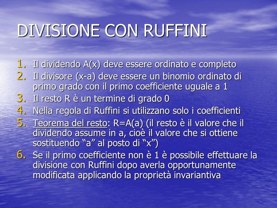 DIVISIONE CON RUFFINI 1. Il dividendo A(x) deve essere ordinato e completo 2. Il divisore (x-a) deve essere un binomio ordinato di primo grado con il